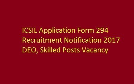 ICSIL Application Form 294 Recruitment Notification 2017 DEO, Skilled Posts Vacancy
